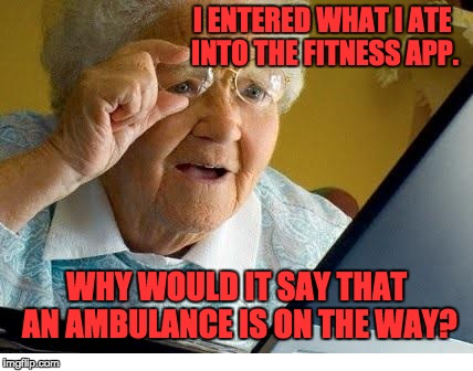 old lady at computer | I ENTERED WHAT I ATE INTO THE FITNESS APP. WHY WOULD IT SAY THAT AN AMBULANCE IS ON THE WAY? | image tagged in old lady at computer | made w/ Imgflip meme maker