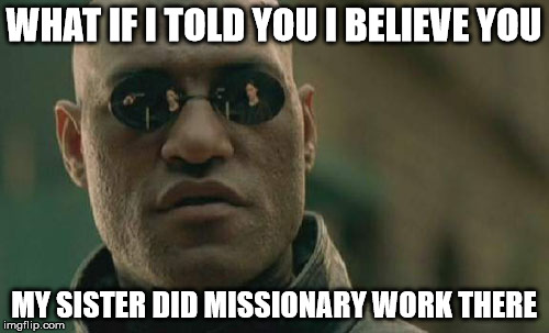 Matrix Morpheus Meme | WHAT IF I TOLD YOU I BELIEVE YOU MY SISTER DID MISSIONARY WORK THERE | image tagged in memes,matrix morpheus | made w/ Imgflip meme maker