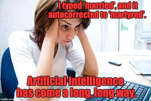 Frustrated at Computer | I typed 'married', and it autocorrected to 'martyred'. Artificial intelligence has come a long, long way. | image tagged in frustrated at computer | made w/ Imgflip meme maker