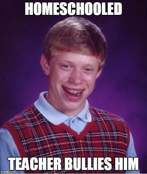 Bad Luck Brian Meme | HOMESCHOOLED TEACHER BULLIES HIM | image tagged in memes,bad luck brian | made w/ Imgflip meme maker