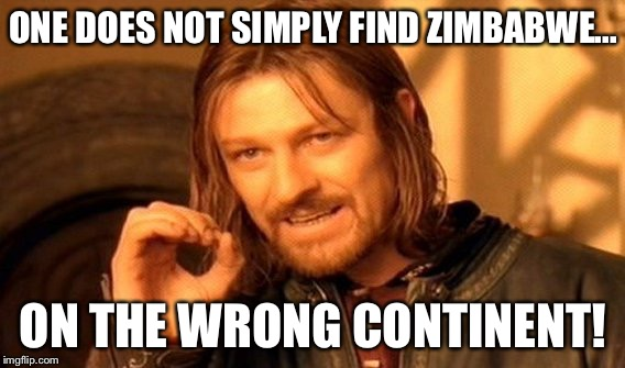 One Does Not Simply Meme | ONE DOES NOT SIMPLY FIND ZIMBABWE... ON THE WRONG CONTINENT! | image tagged in memes,one does not simply | made w/ Imgflip meme maker
