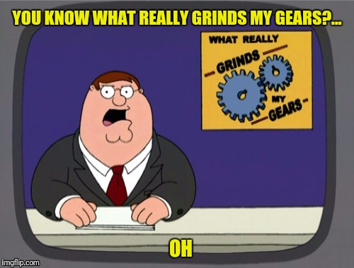 YOU KNOW WHAT REALLY GRINDS MY GEARS?... OH | made w/ Imgflip meme maker