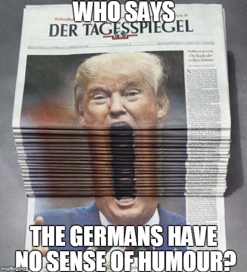 Trump | WHO SAYS THE GERMANS HAVE NO SENSE OF HUMOUR? | image tagged in big mouth | made w/ Imgflip meme maker