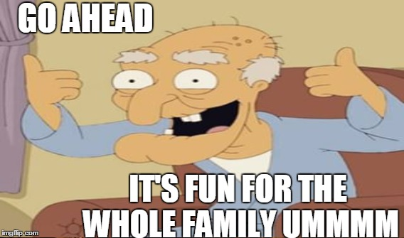 GO AHEAD IT'S FUN FOR THE WHOLE FAMILY UMMMM | made w/ Imgflip meme maker