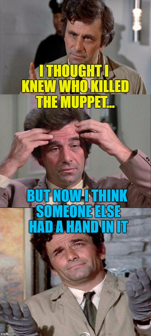 He'll figure it out - he always does :) | I THOUGHT I KNEW WHO KILLED THE MUPPET... BUT NOW I THINK SOMEONE ELSE HAD A HAND IN IT | image tagged in columbo,memes,muppets,tv,murder,crime | made w/ Imgflip meme maker