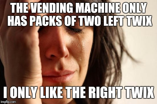 First World Problems Meme | THE VENDING MACHINE ONLY HAS PACKS OF TWO LEFT TWIX I ONLY LIKE THE RIGHT TWIX | image tagged in memes,first world problems | made w/ Imgflip meme maker