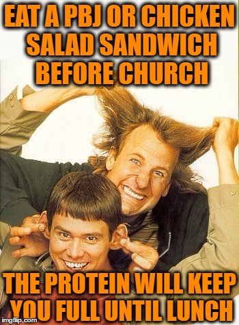 DUMB and dumber | EAT A PBJ OR CHICKEN SALAD SANDWICH BEFORE CHURCH THE PROTEIN WILL KEEP YOU FULL UNTIL LUNCH | image tagged in dumb and dumber | made w/ Imgflip meme maker