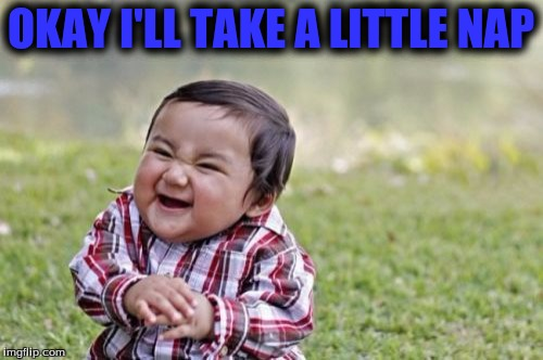 Evil Toddler Meme | OKAY I'LL TAKE A LITTLE NAP | image tagged in memes,evil toddler | made w/ Imgflip meme maker