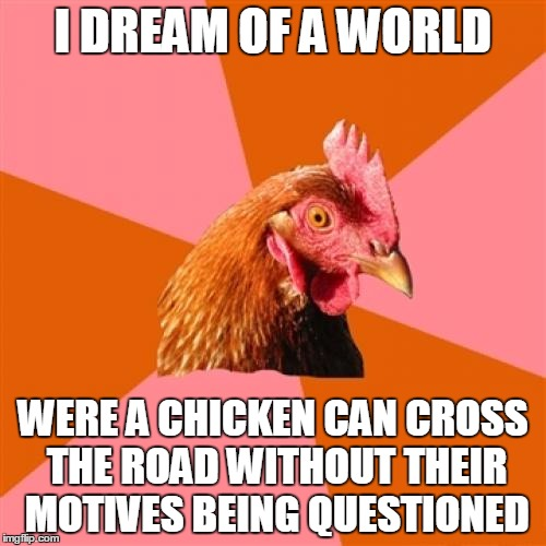 Anti Joke Chicken Meme | I DREAM OF A WORLD WERE A CHICKEN CAN CROSS THE ROAD WITHOUT THEIR MOTIVES BEING QUESTIONED | image tagged in memes,anti joke chicken | made w/ Imgflip meme maker