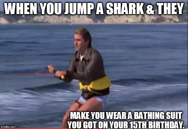 WHEN YOU JUMP A SHARK & THEY MAKE YOU WEAR A BATHING SUIT YOU GOT ON YOUR 15TH BIRTHDAY. | made w/ Imgflip meme maker