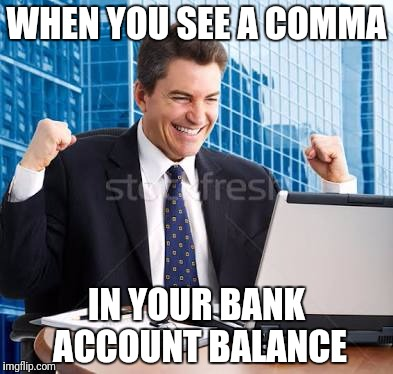WHEN YOU SEE A COMMA IN YOUR BANK ACCOUNT BALANCE | image tagged in celebrating dude | made w/ Imgflip meme maker