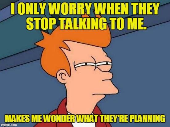 Futurama Fry Meme | I ONLY WORRY WHEN THEY STOP TALKING TO ME. MAKES ME WONDER WHAT THEY'RE PLANNING | image tagged in memes,futurama fry | made w/ Imgflip meme maker