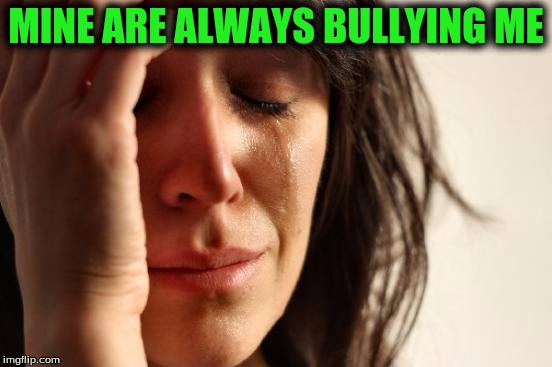 First World Problems Meme | MINE ARE ALWAYS BULLYING ME | image tagged in memes,first world problems | made w/ Imgflip meme maker
