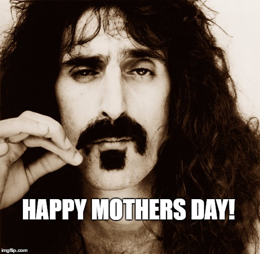 HAPPY MOTHERS DAY! | image tagged in frank zappa | made w/ Imgflip meme maker