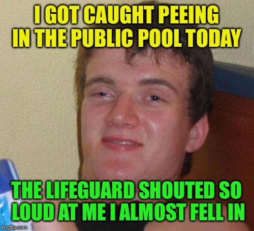10 Guy Meme | I GOT CAUGHT PEEING IN THE PUBLIC POOL TODAY THE LIFEGUARD SHOUTED SO LOUD AT ME I ALMOST FELL IN | image tagged in memes,10 guy | made w/ Imgflip meme maker