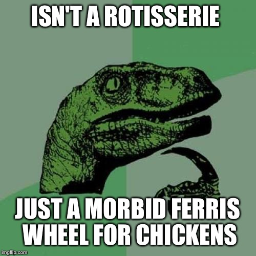 Chickens Ride for free  | ISN'T A ROTISSERIE JUST A MORBID FERRIS WHEEL FOR CHICKENS | image tagged in memes,philosoraptor,funny | made w/ Imgflip meme maker