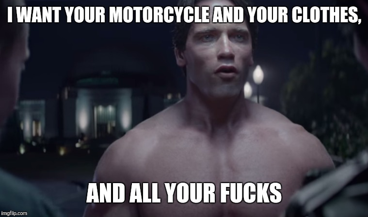 I WANT YOUR MOTORCYCLE AND YOUR CLOTHES, AND ALL YOUR F**KS | made w/ Imgflip meme maker