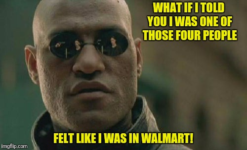 Matrix Morpheus Meme | WHAT IF I TOLD YOU I WAS ONE OF THOSE FOUR PEOPLE FELT LIKE I WAS IN WALMART! | image tagged in memes,matrix morpheus | made w/ Imgflip meme maker