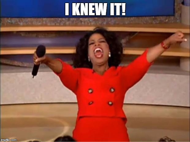 Oprah You Get A Meme | I KNEW IT! | image tagged in memes,oprah you get a | made w/ Imgflip meme maker