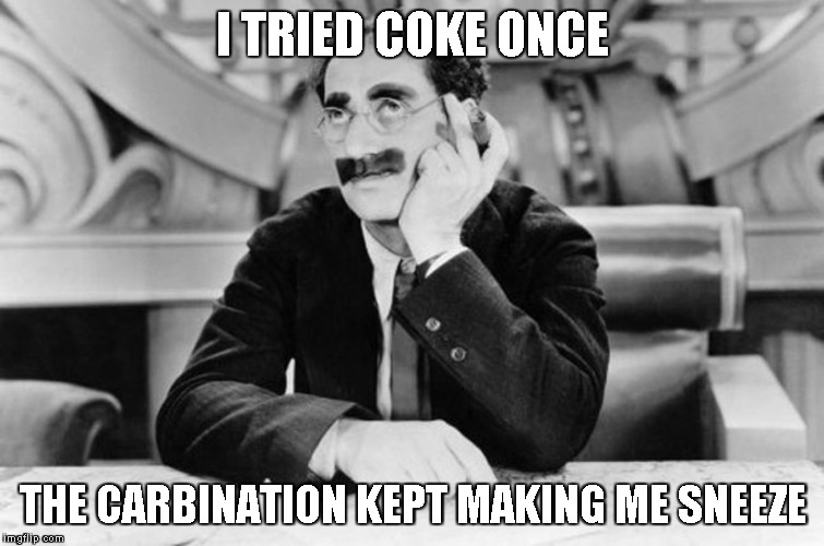 Groucho Marx | I TRIED COKE ONCE THE CARBINATION KEPT MAKING ME SNEEZE | image tagged in groucho marx | made w/ Imgflip meme maker