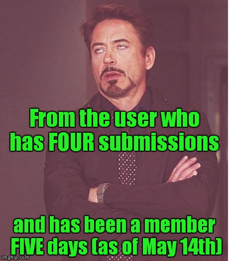 Face You Make Robert Downey Jr Meme | From the user who has FOUR submissions and has been a member FIVE days (as of May 14th) | image tagged in memes,face you make robert downey jr | made w/ Imgflip meme maker