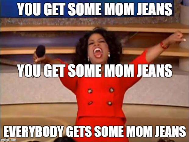 Oprah You Get A Meme | YOU GET SOME MOM JEANS EVERYBODY GETS SOME MOM JEANS YOU GET SOME MOM JEANS | image tagged in memes,oprah you get a | made w/ Imgflip meme maker