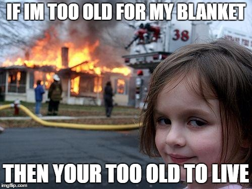 Disaster Girl Meme | IF IM TOO OLD FOR MY BLANKET THEN YOUR TOO OLD TO LIVE | image tagged in memes,disaster girl | made w/ Imgflip meme maker