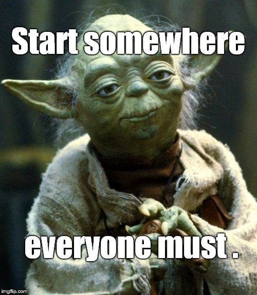 Star Wars Yoda Meme | Start somewhere everyone must . | image tagged in memes,star wars yoda | made w/ Imgflip meme maker