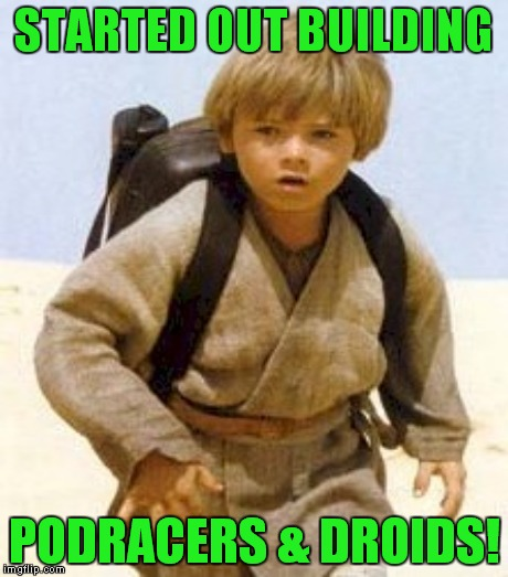 STARTED OUT BUILDING PODRACERS & DROIDS! | made w/ Imgflip meme maker