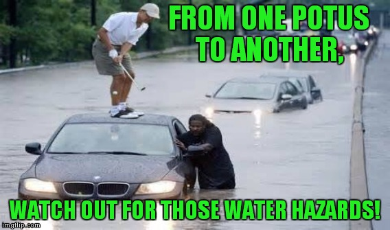 FROM ONE POTUS TO ANOTHER, WATCH OUT FOR THOSE WATER HAZARDS! | made w/ Imgflip meme maker