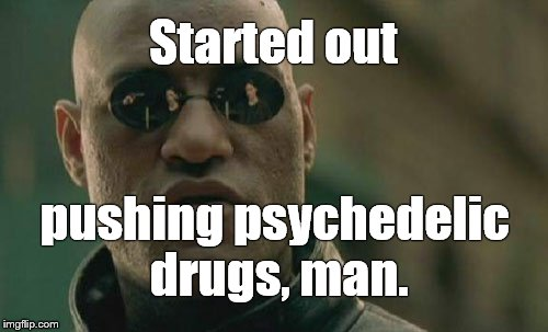 Matrix Morpheus Meme | Started out pushing psychedelic drugs, man. | image tagged in memes,matrix morpheus | made w/ Imgflip meme maker