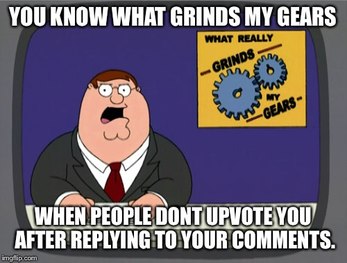 Grind my memer upper skittles | YOU KNOW WHAT GRINDS MY GEARS WHEN PEOPLE DONT UPVOTE YOU AFTER REPLYING TO YOUR COMMENTS. | image tagged in memes,peter griffin news,upvotes,perfume,patients,hospital | made w/ Imgflip meme maker