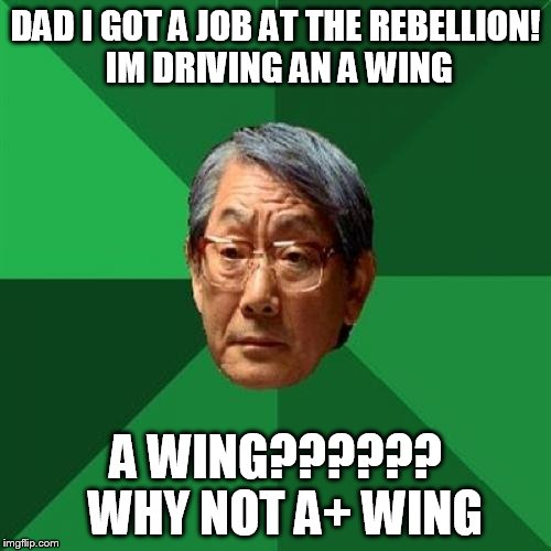 Star Wars Asian Dad | DAD I GOT A JOB AT THE REBELLION! IM DRIVING AN A WING A WING??????  WHY NOT A+ WING | image tagged in asain dad | made w/ Imgflip meme maker