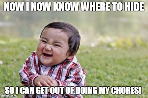Evil Toddler Meme | NOW I NOW KNOW WHERE TO HIDE SO I CAN GET OUT OF DOING MY CHORES! | image tagged in memes,evil toddler | made w/ Imgflip meme maker