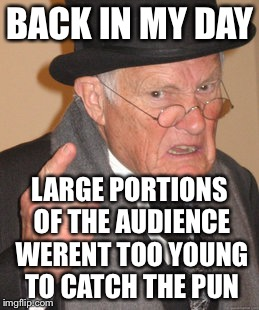 Back In My Day Meme | BACK IN MY DAY LARGE PORTIONS OF THE AUDIENCE WERENT TOO YOUNG TO CATCH THE PUN | image tagged in memes,back in my day | made w/ Imgflip meme maker