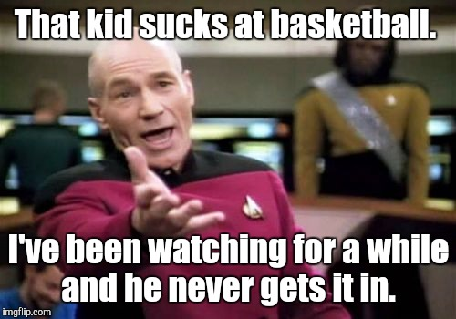 Picard Wtf Meme | That kid sucks at basketball. I've been watching for a while and he never gets it in. | image tagged in memes,picard wtf | made w/ Imgflip meme maker
