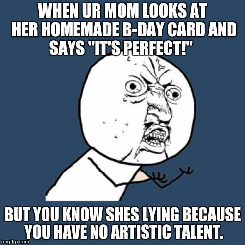 "Y U No Meme | WHEN UR MOM LOOKS AT HER HOMEMADE B-DAY CARD AND SAYS ""IT'S PERFECT!"" BUT YOU KNOW SHES LYING BECAUSE YOU HAVE NO ARTISTIC TALENT. 