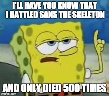 Ill Have You Know Spongebob Meme | I'LL HAVE YOU KNOW THAT I BATTLED SANS THE SKELETON AND ONLY DIED 500 TIMES | image tagged in memes,ill have you know spongebob,undertale,sans undertale,sans | made w/ Imgflip meme maker