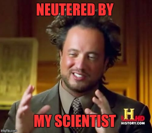 Ancient Aliens Meme | NEUTERED BY MY SCIENTIST | image tagged in memes,ancient aliens | made w/ Imgflip meme maker