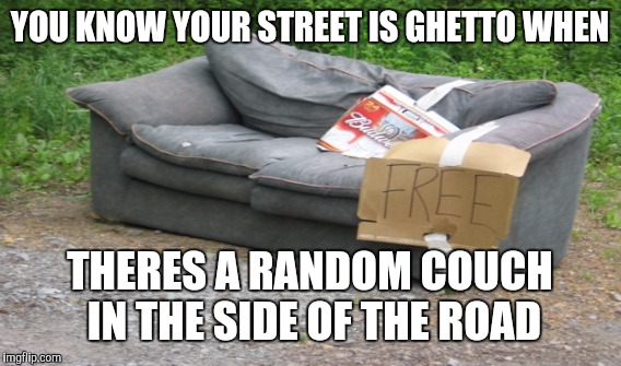 YOU KNOW YOUR STREET IS GHETTO WHEN THERES A RANDOM COUCH IN THE SIDE OF THE ROAD | image tagged in ghetto | made w/ Imgflip meme maker