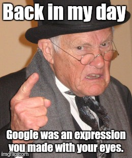 Back In My Day Meme | Back in my day Google was an expression you made with your eyes. | image tagged in memes,back in my day | made w/ Imgflip meme maker