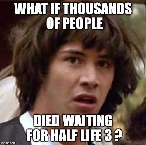 Conspiracy Keanu Meme | WHAT IF THOUSANDS OF PEOPLE DIED WAITING FOR HALF LIFE 3 ? | image tagged in memes,conspiracy keanu | made w/ Imgflip meme maker