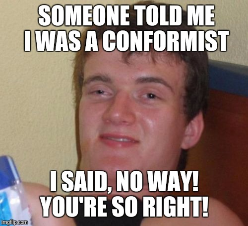 10 Guy Meme | SOMEONE TOLD ME I WAS A CONFORMIST I SAID, NO WAY! YOU'RE SO RIGHT! | image tagged in memes,10 guy | made w/ Imgflip meme maker