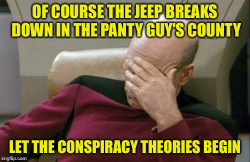 Of all the places to breakdown... | OF COURSE THE JEEP BREAKS DOWN IN THE PANTY GUY'S COUNTY LET THE CONSPIRACY THEORIES BEGIN | image tagged in memes,captain picard facepalm,in for repairs,the panty guy,im on the lookout | made w/ Imgflip meme maker