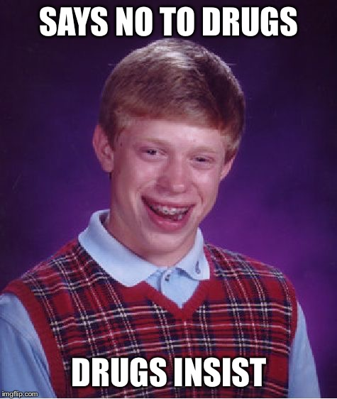 Bad Luck Brian Meme | SAYS NO TO DRUGS DRUGS INSIST | image tagged in memes,bad luck brian | made w/ Imgflip meme maker