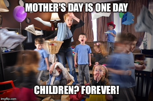 MOTHER'S DAY IS ONE DAY CHILDREN? FOREVER! | made w/ Imgflip meme maker