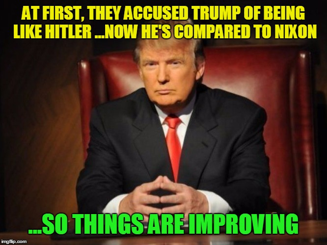 donald trump | AT FIRST, THEY ACCUSED TRUMP OF BEING LIKE HITLER ...NOW HE'S COMPARED TO NIXON ...SO THINGS ARE IMPROVING | image tagged in donald trump | made w/ Imgflip meme maker