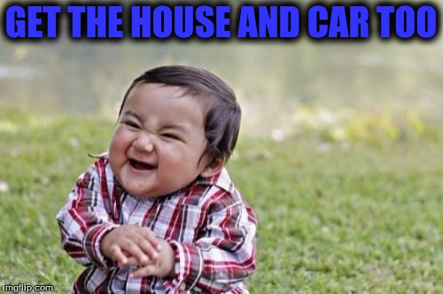 Evil Toddler Meme | GET THE HOUSE AND CAR TOO | image tagged in memes,evil toddler | made w/ Imgflip meme maker