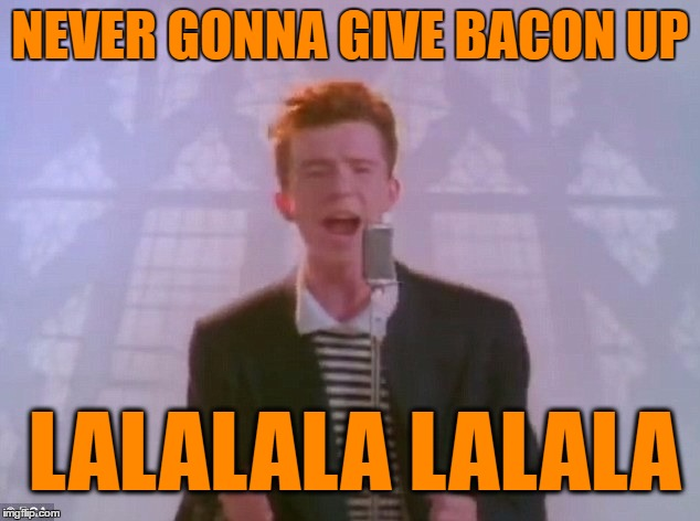 NEVER GONNA GIVE BACON UP LALALALA LALALA | made w/ Imgflip meme maker