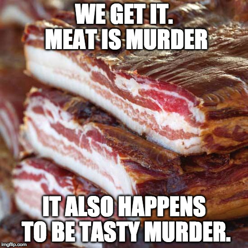 Mmmmmmmmurder........ (p.s. bacon week is may 22-26) | WE GET IT. MEAT IS MURDER IT ALSO HAPPENS TO BE TASTY MURDER. | image tagged in murder,bacon week,bacon week is coming,vegan,tasty,bacon wrapped | made w/ Imgflip meme maker